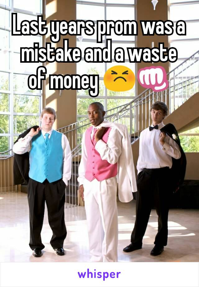 Last years prom was a mistake and a waste of money 😣👊