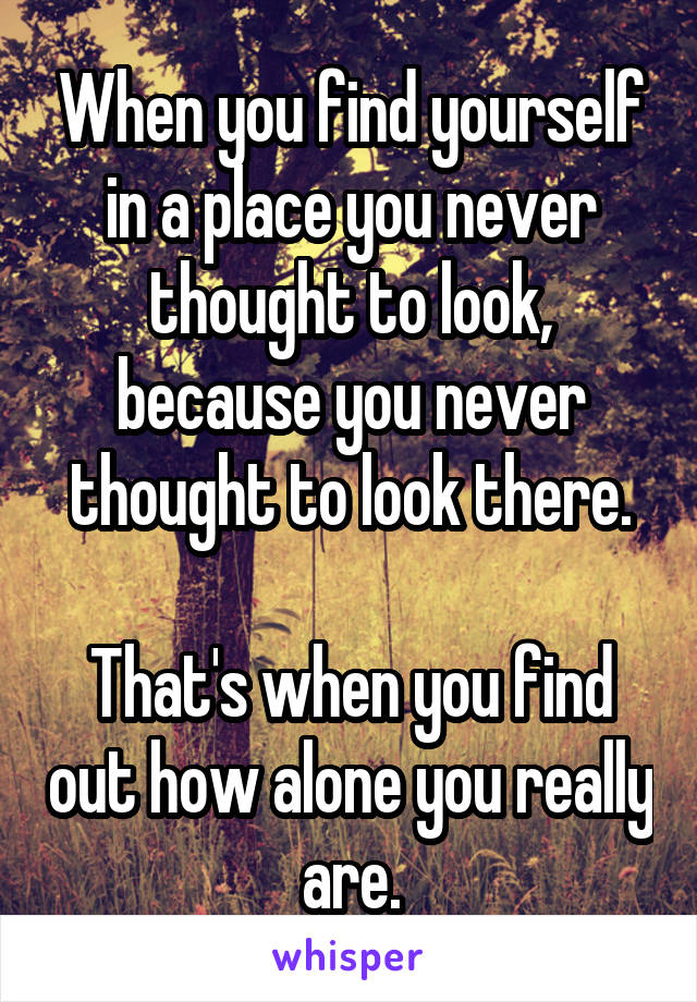 When you find yourself in a place you never thought to look, because you never thought to look there.  That's when you find out how alone you really are.