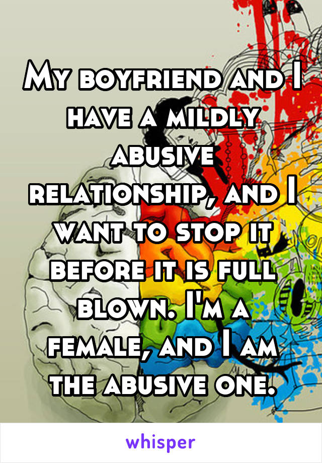 My boyfriend and I have a mildly abusive relationship, and I want to stop it before it is full blown. I'm a female, and I am the abusive one.