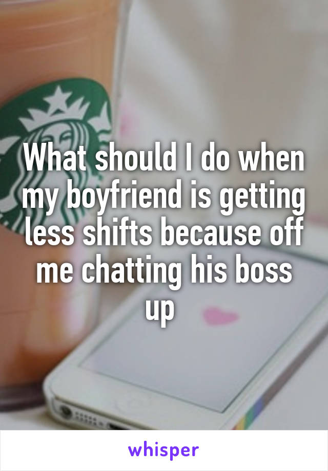 What should I do when my boyfriend is getting less shifts because off me chatting his boss up