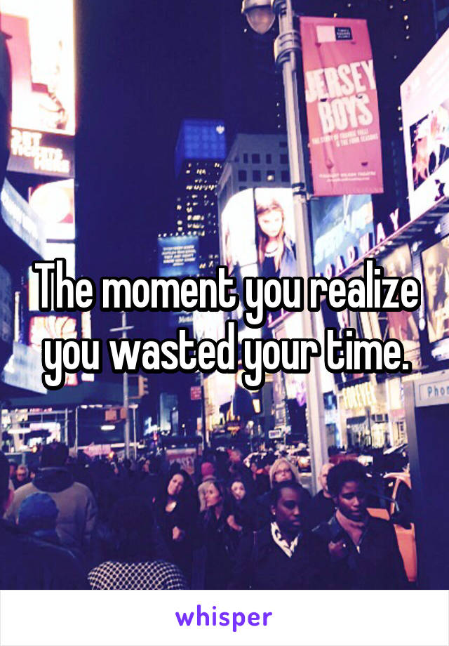 The moment you realize you wasted your time.