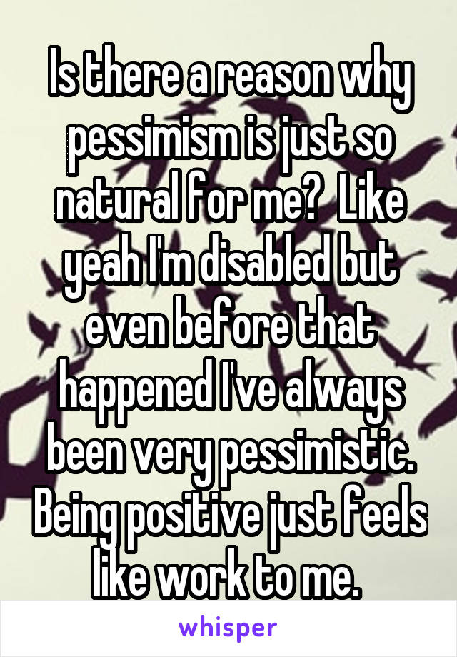 Is there a reason why pessimism is just so natural for me?  Like yeah I'm disabled but even before that happened I've always been very pessimistic. Being positive just feels like work to me.