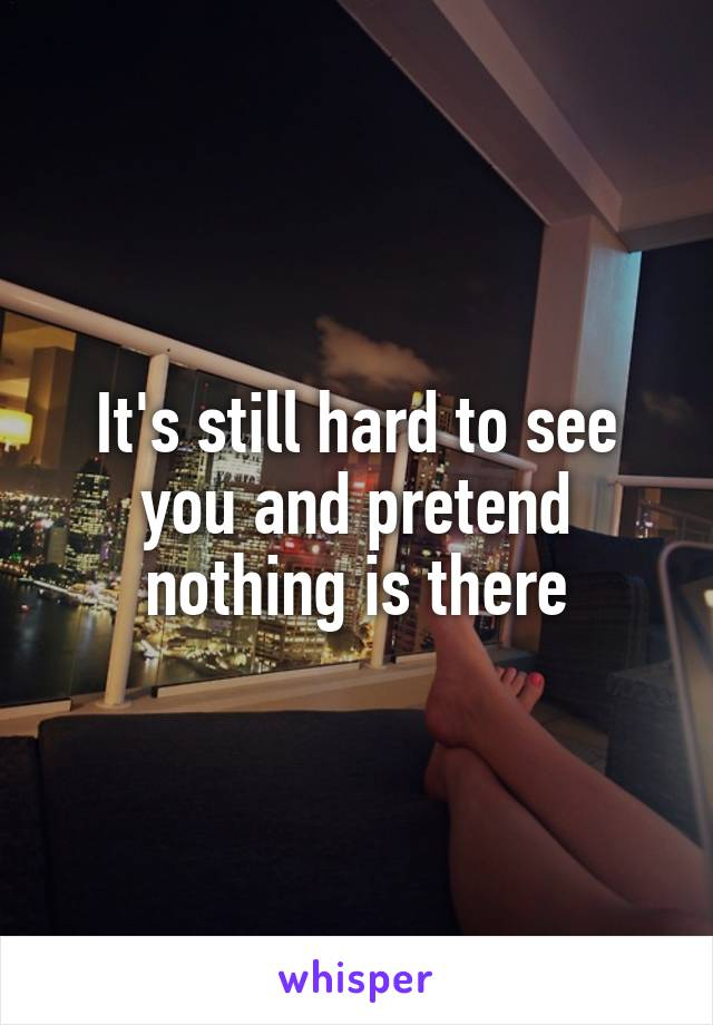 It's still hard to see you and pretend nothing is there