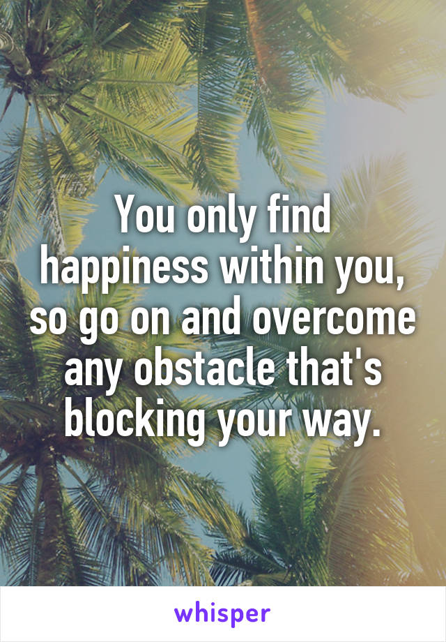 You only find happiness within you, so go on and overcome any obstacle that's blocking your way.