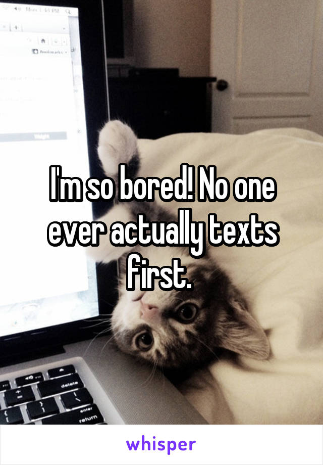 I'm so bored! No one ever actually texts first.