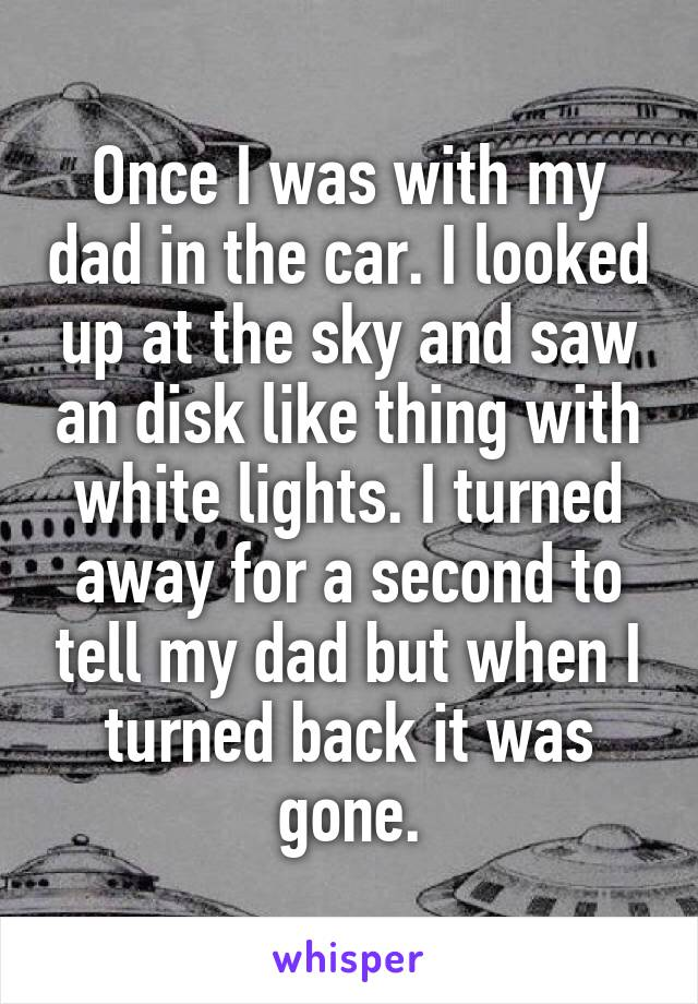 Once I was with my dad in the car. I looked up at the sky and saw an disk like thing with white lights. I turned away for a second to tell my dad but when I turned back it was gone.