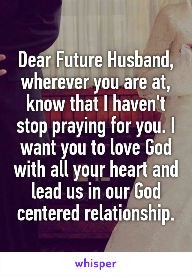 Dear Future Husband, wherever you are at, know that I haven't stop praying for you. I want you to love God with all your heart and lead us in our God centered relationship.