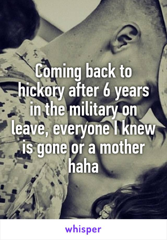 Coming back to hickory after 6 years in the military on leave, everyone I knew is gone or a mother haha