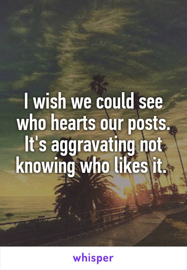 I wish we could see who hearts our posts. It's aggravating not knowing who likes it.