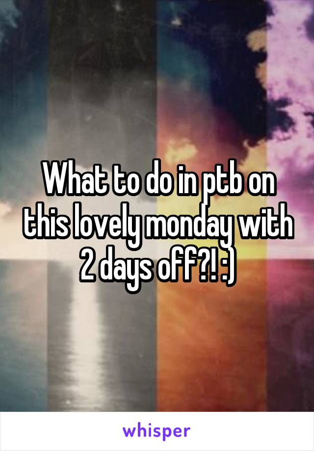 What to do in ptb on this lovely monday with 2 days off?! :)