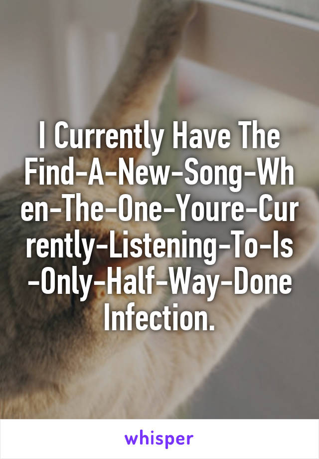 I Currently Have The Find-A-New-Song-When-The-One-Youre-Currently-Listening-To-Is-Only-Half-Way-Done Infection.
