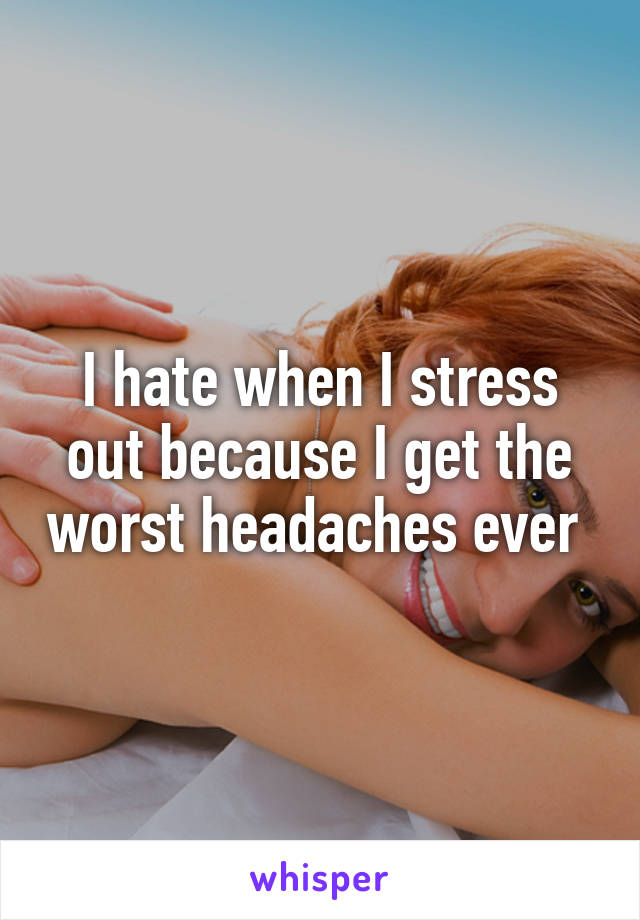 I hate when I stress out because I get the worst headaches ever