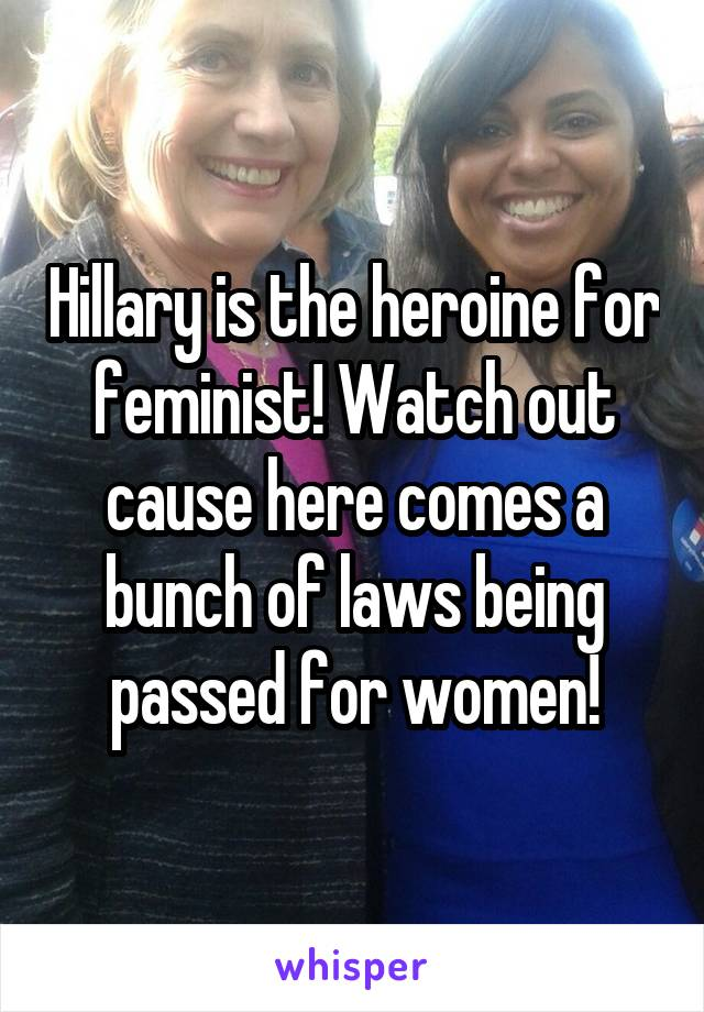 Hillary is the heroine for feminist! Watch out cause here comes a bunch of laws being passed for women!