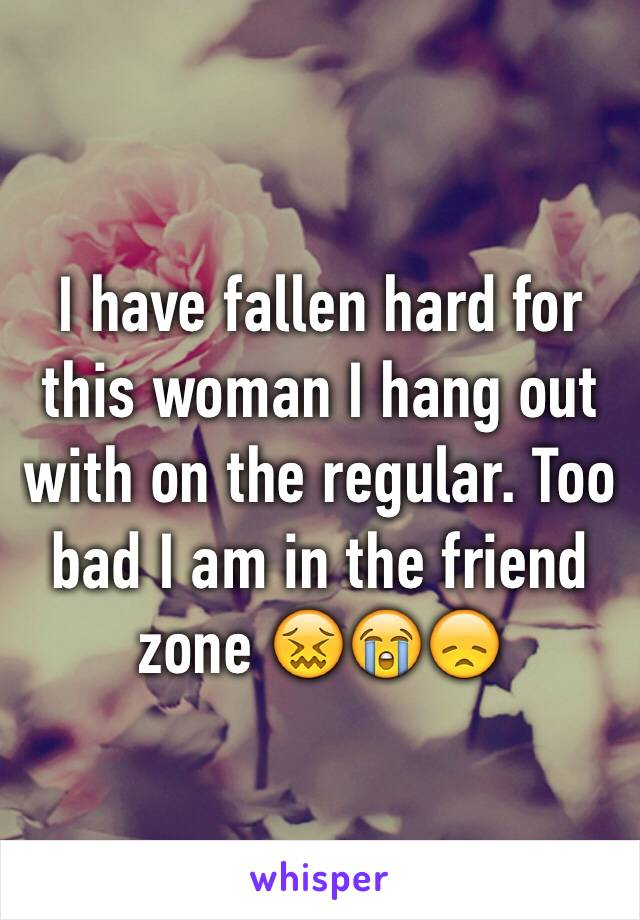 I have fallen hard for this woman I hang out with on the regular. Too bad I am in the friend zone 😖😭😞