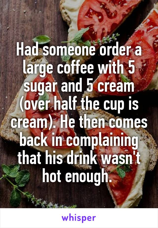 Had someone order a large coffee with 5 sugar and 5 cream (over half the cup is cream). He then comes back in complaining that his drink wasn't hot enough.