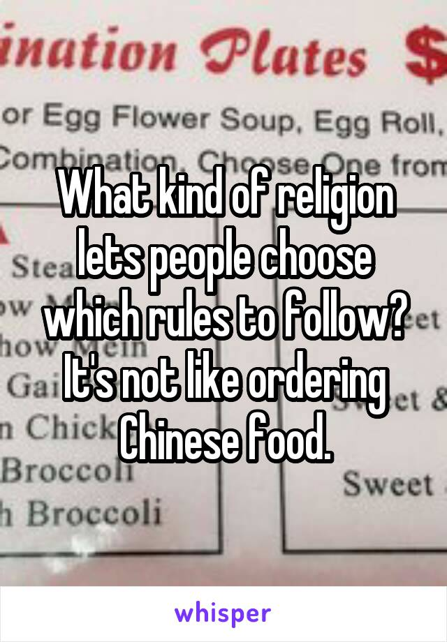 What kind of religion lets people choose which rules to follow? It's not like ordering Chinese food.