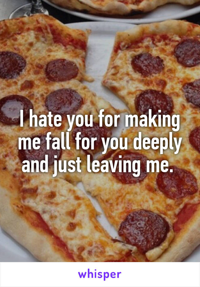 I hate you for making me fall for you deeply and just leaving me.
