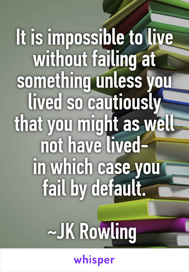 It is impossible to live without failing at something unless you lived so cautiously that you might as well not have lived-  in which case you fail by default.  ~JK Rowling