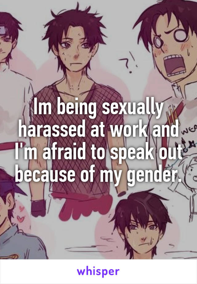 Im being sexually harassed at work and I'm afraid to speak out because of my gender.