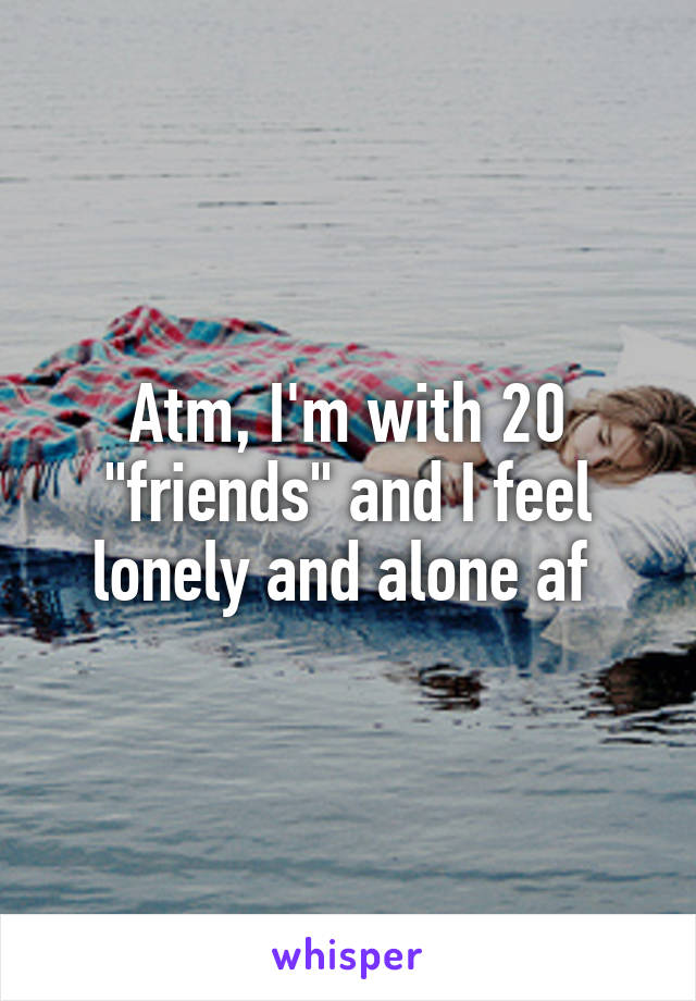"""Atm, I'm with 20 """"friends"""" and I feel lonely and alone af"""
