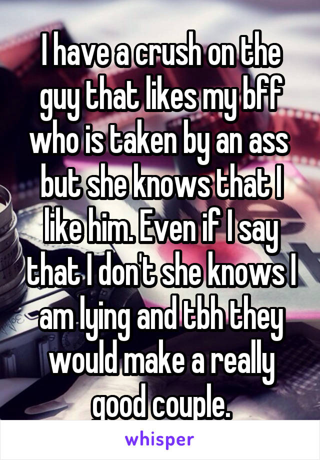 I have a crush on the guy that likes my bff who is taken by an ass  but she knows that I like him. Even if I say that I don't she knows I am lying and tbh they would make a really good couple.