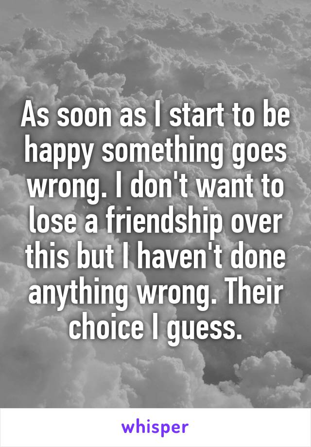 As soon as I start to be happy something goes wrong. I don't want to lose a friendship over this but I haven't done anything wrong. Their choice I guess.