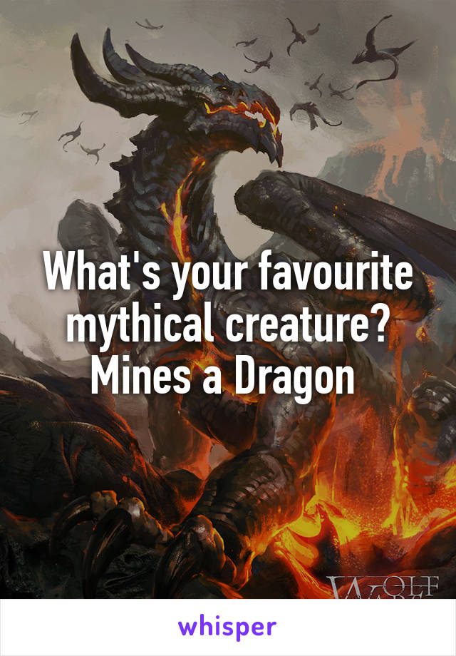 What's your favourite mythical creature? Mines a Dragon