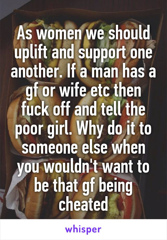As women we should uplift and support one another. If a man has a gf or wife etc then fuck off and tell the poor girl. Why do it to someone else when you wouldn't want to be that gf being cheated