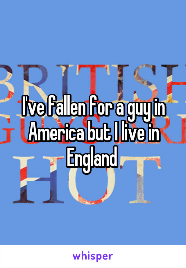 I've fallen for a guy in America but I live in England