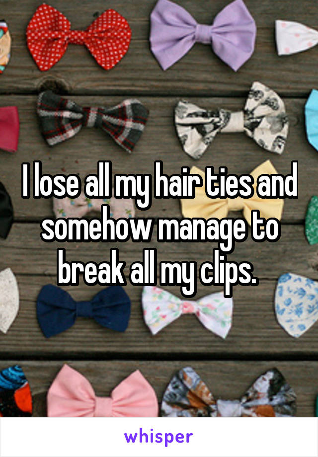I lose all my hair ties and somehow manage to break all my clips.