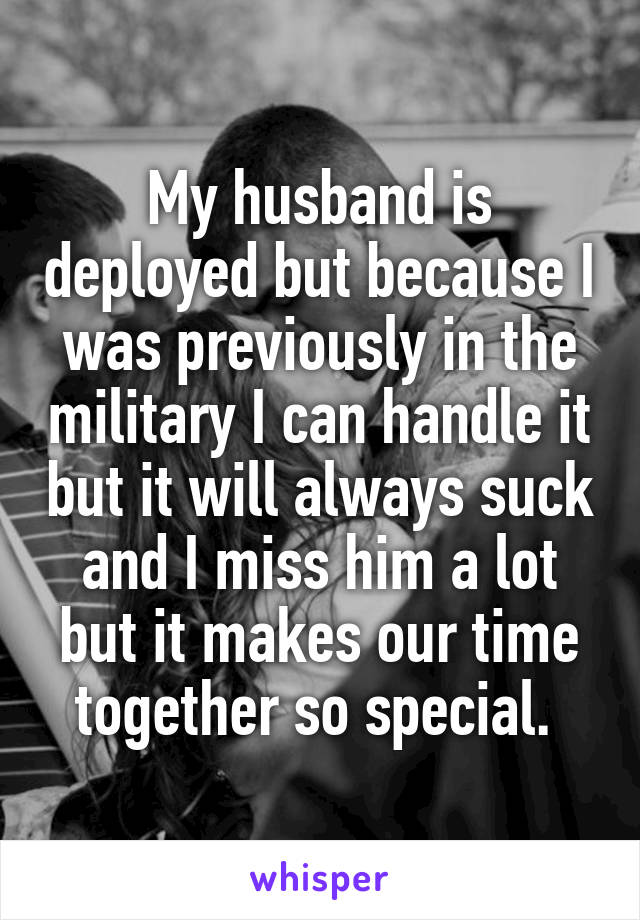 My husband is deployed but because I was previously in the military I can handle it but it will always suck and I miss him a lot but it makes our time together so special.