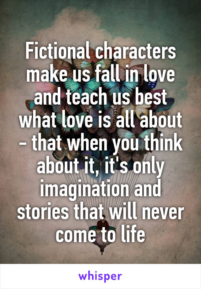 Fictional characters make us fall in love and teach us best what love is all about - that when you think about it, it's only imagination and stories that will never come to life