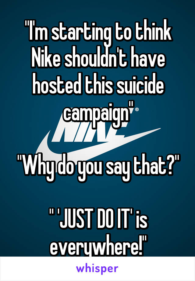 """""""I'm starting to think Nike shouldn't have hosted this suicide campaign""""  """"Why do you say that?""""  """" 'JUST DO IT' is everywhere!"""""""