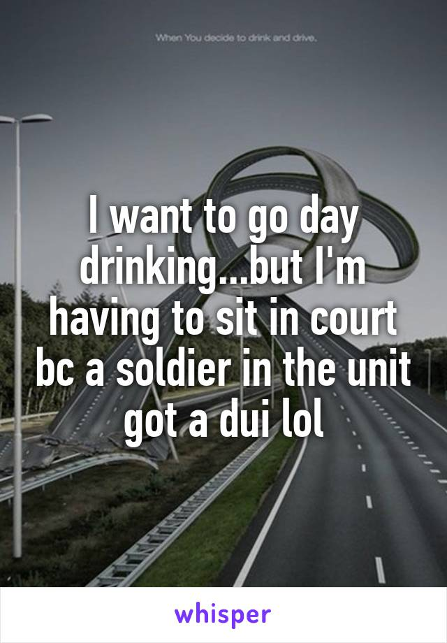 I want to go day drinking...but I'm having to sit in court bc a soldier in the unit got a dui lol