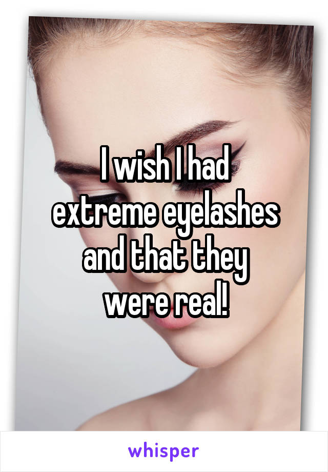 I wish I had extreme eyelashes and that they were real!