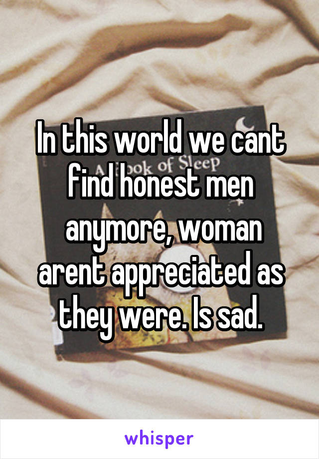 In this world we cant find honest men  anymore, woman arent appreciated as they were. Is sad.