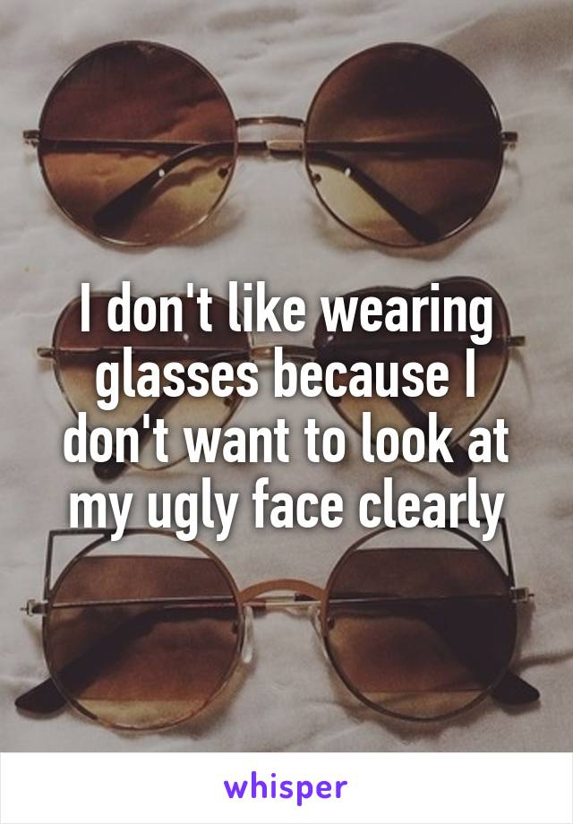 I don't like wearing glasses because I don't want to look at my ugly face clearly