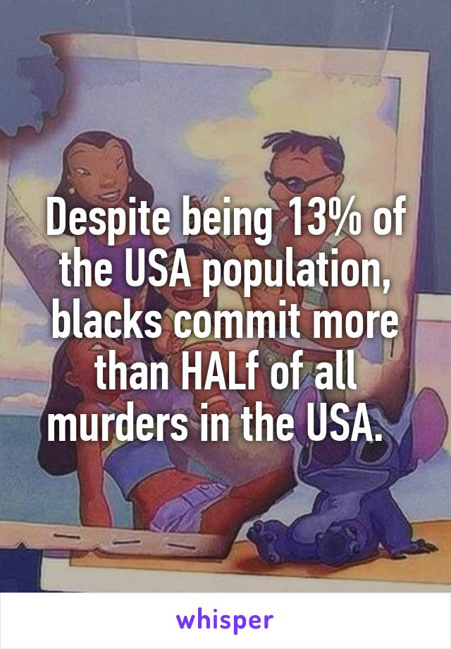 Despite being 13% of the USA population, blacks commit more than HALf of all murders in the USA.