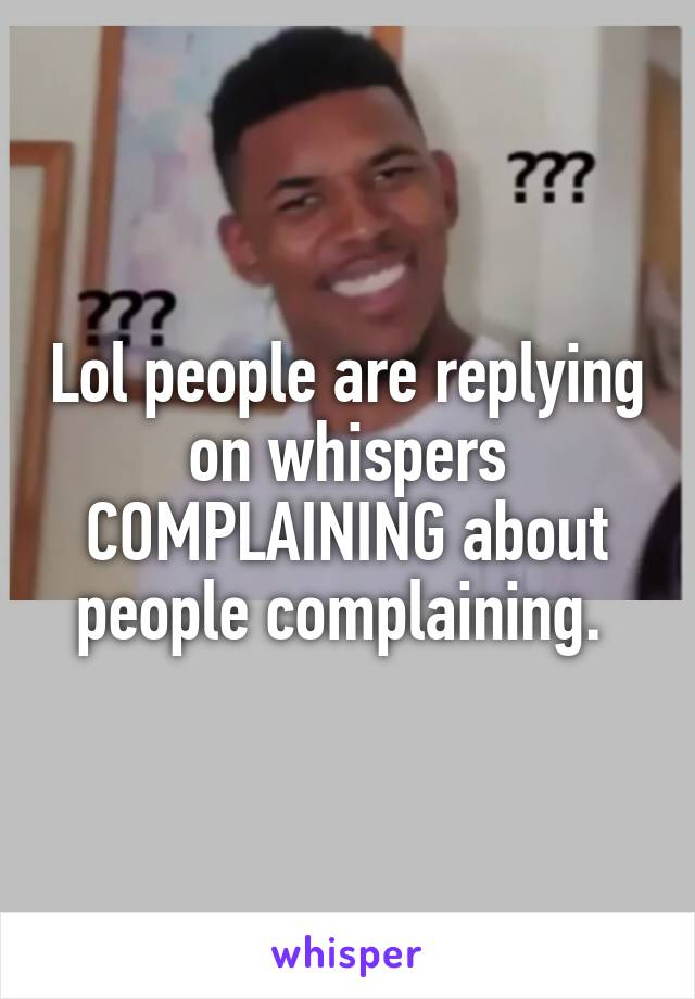 Lol people are replying on whispers COMPLAINING about people complaining.