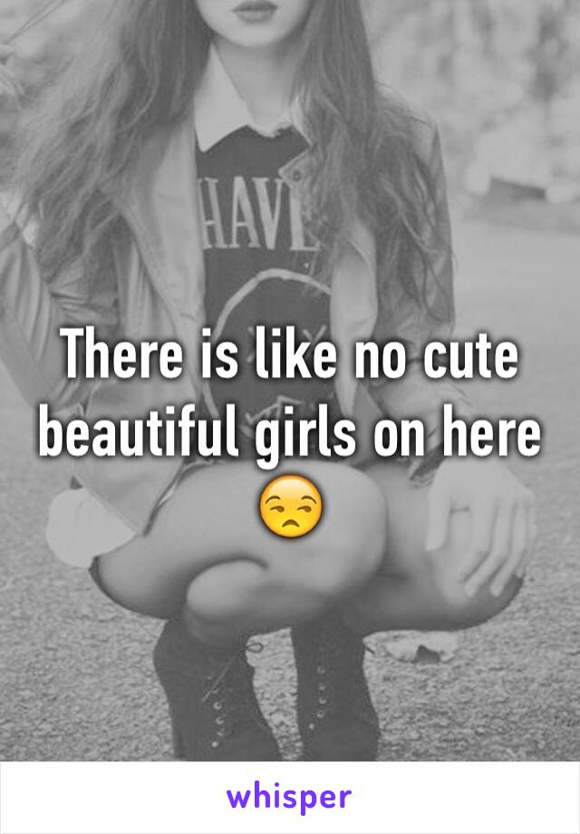 There is like no cute beautiful girls on here 😒