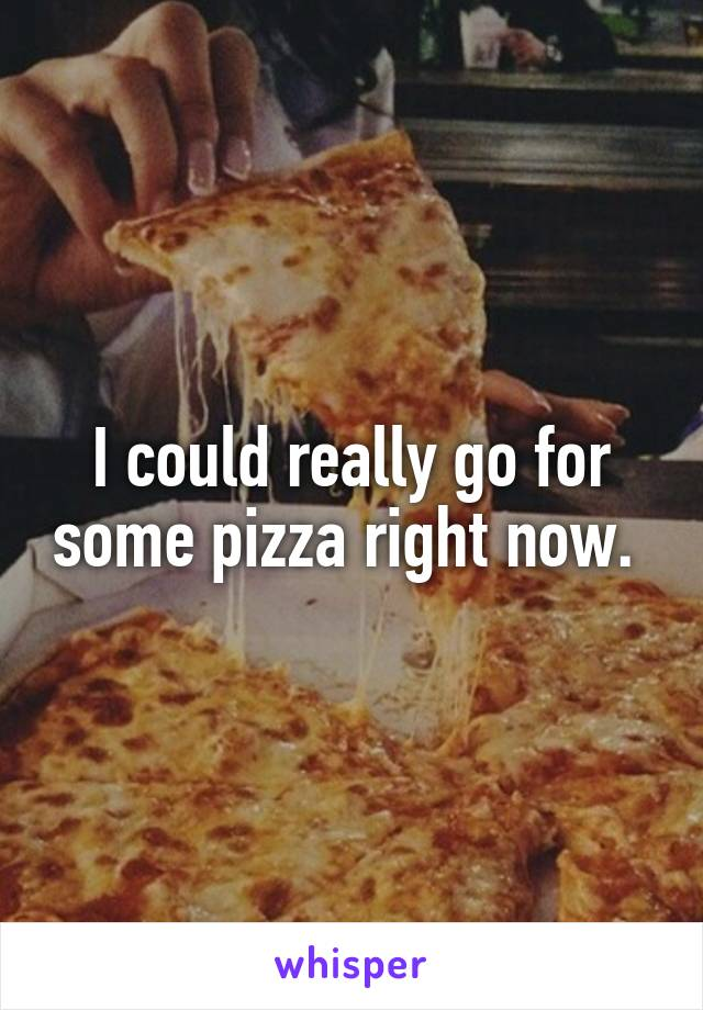 I could really go for some pizza right now.