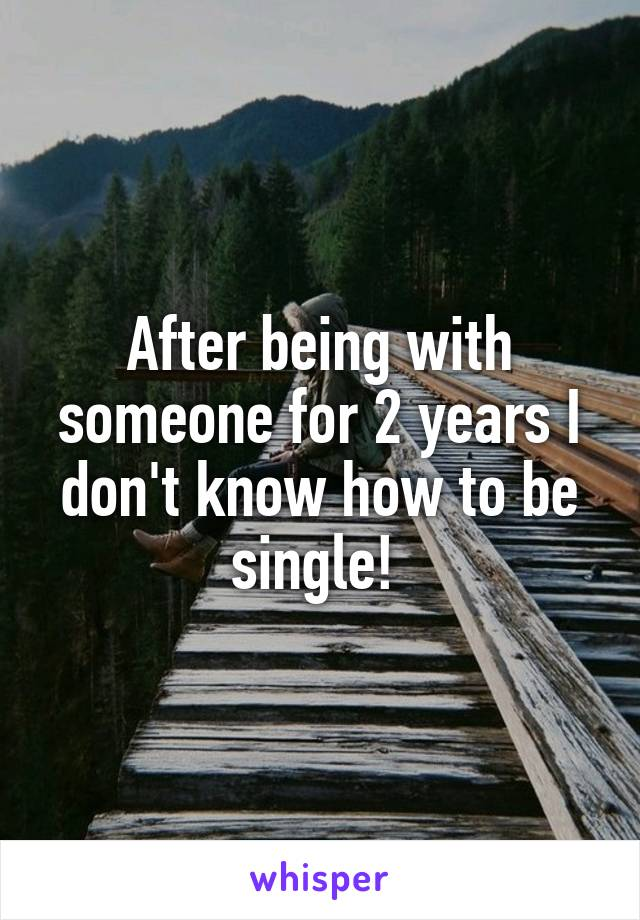 After being with someone for 2 years I don't know how to be single!
