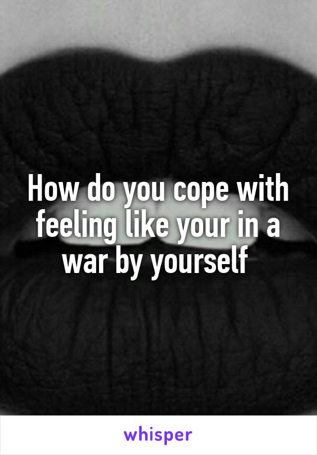 How do you cope with feeling like your in a war by yourself