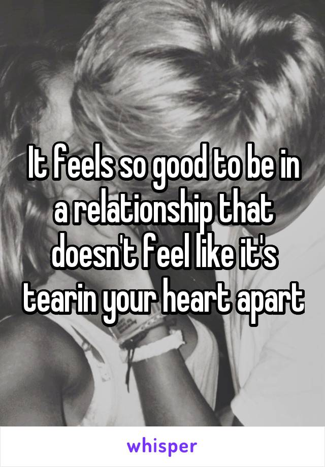 It feels so good to be in a relationship that doesn't feel like it's tearin your heart apart