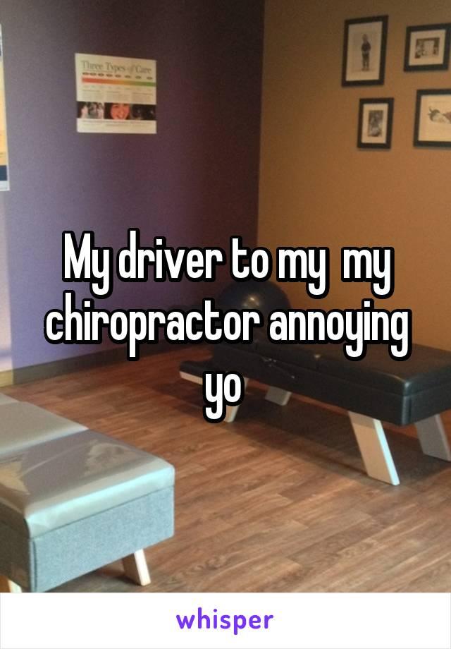 My driver to my  my chiropractor annoying yo