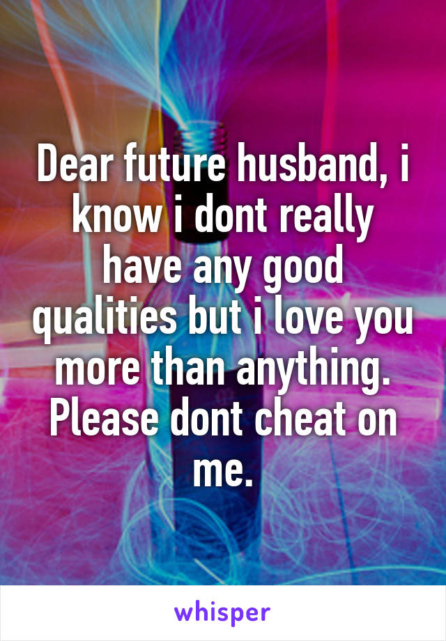 Dear future husband, i know i dont really have any good qualities but i love you more than anything. Please dont cheat on me.