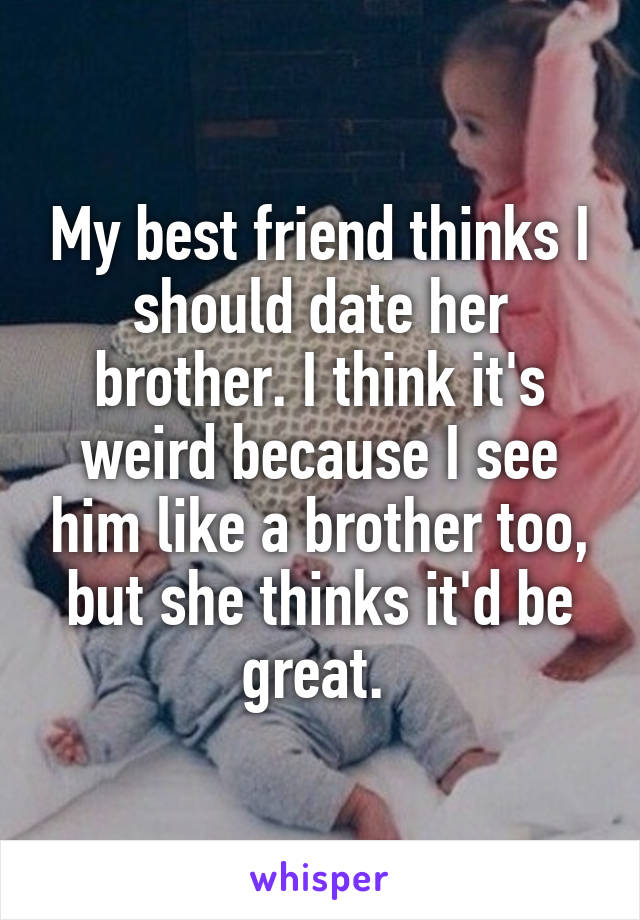 My best friend thinks I should date her brother. I think it's weird because I see him like a brother too, but she thinks it'd be great.