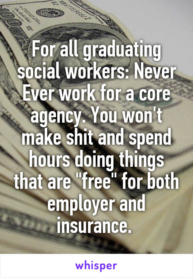 """For all graduating social workers: Never Ever work for a core agency. You won't make shit and spend hours doing things that are """"free"""" for both employer and insurance."""