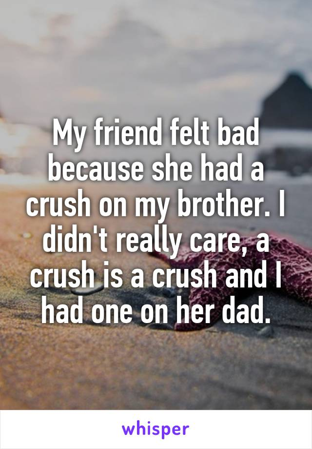 My friend felt bad because she had a crush on my brother. I didn't really care, a crush is a crush and I had one on her dad.
