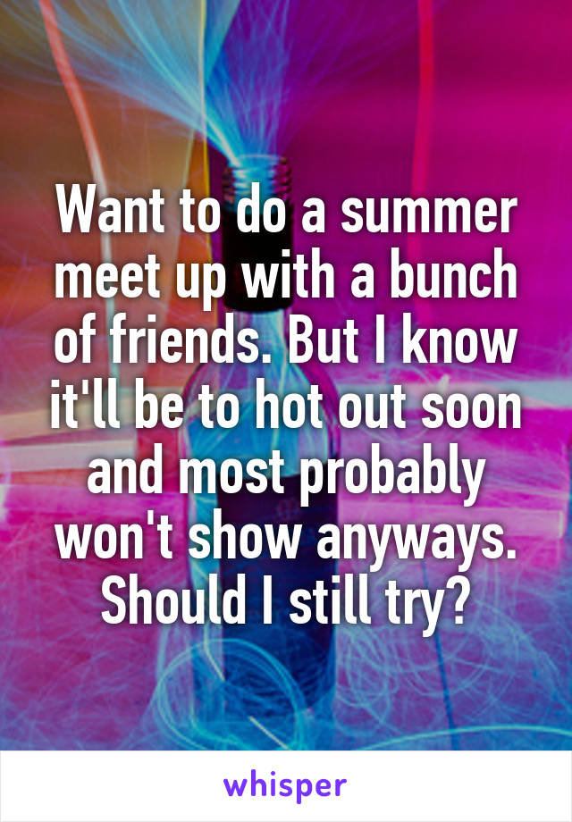 Want to do a summer meet up with a bunch of friends. But I know it'll be to hot out soon and most probably won't show anyways. Should I still try?